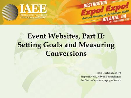 Event Websites, Part II: Setting Goals and Measuring Conversions John Curtis, Quotient Stephen Nold, Advon Technologies Ian Strain-Seymour, Apogee Search.