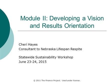 Module II: Developing a Vision and Results Orientation Cheri Hayes Consultant to Nebraska Lifespan Respite Statewide Sustainability Workshop June 23-24,