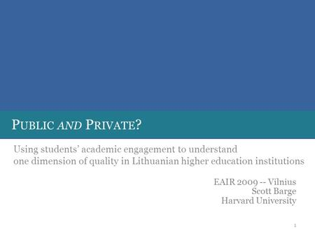 P UBLIC AND P RIVATE ? Using students' academic engagement to understand one dimension of quality in Lithuanian higher education institutions EAIR 2009.