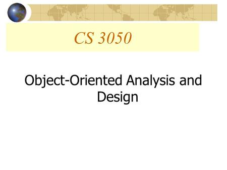 "CS 3050 Object-Oriented Analysis and Design. Objectives What is ""Object-Oriented?"" Object-Oriented Approach Vs. Structured Approach How Has the Object-Oriented."