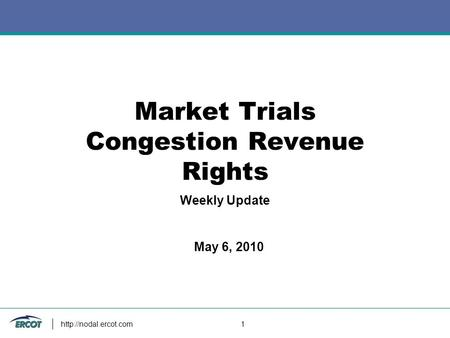 1 Market Trials Congestion Revenue Rights Weekly Update May 6, 2010.