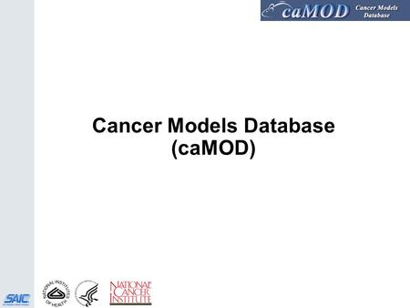 1 Cancer Models Database (caMOD). 2 History  January 2000 – Prototype is presented during the Mouse Models of Human Cancers (MMHCC) Steering Committee.