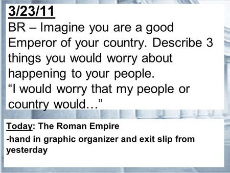 "3/23/11 BR – Imagine you are a good Emperor of your country. Describe 3 things you would worry about happening to your people. ""I would worry that my people."