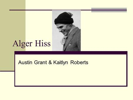 Alger Hiss Austin Grant & Kaitlyn Roberts. Growing Up Born on November 11, 1904 in Baltimore, Maryland He was the fourth of five children Raised by his.