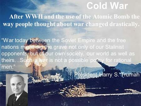 "Cold War After WWII and the use of the Atomic Bomb the way people thought about war changed drastically. ""War today between the Soviet Empire and the free."