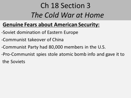 Ch 18 Section 3 The Cold War at Home Genuine Fears about American Security: -Soviet domination of Eastern Europe -Communist takeover of China -Communist.