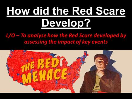 How did the Red Scare Develop? L/O – To analyse how the Red Scare developed by assessing the impact of key events.