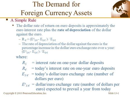 Slide 13-1Copyright © 2003 Pearson Education, Inc.  A Simple Rule The dollar rate of return on euro deposits is approximately the euro interest rate plus.