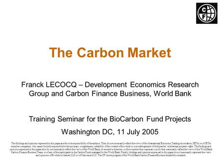 The Carbon Market Franck LECOCQ – Development Economics Research Group and Carbon Finance Business, World Bank Training Seminar for the BioCarbon Fund.