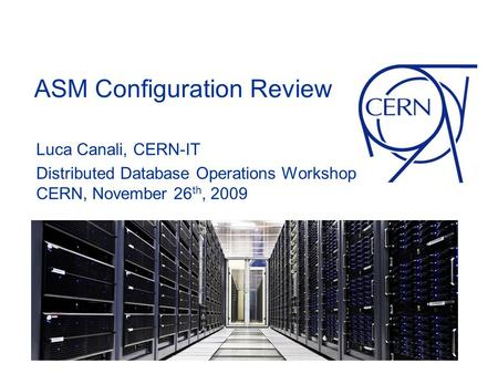 ASM Configuration Review Luca Canali, CERN-IT Distributed Database Operations Workshop CERN, November 26 th, 2009.