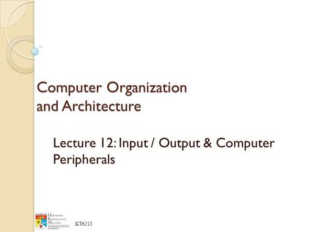 KT6213 Lecture 12: Input / Output & Computer Peripherals Computer Organization and Architecture.