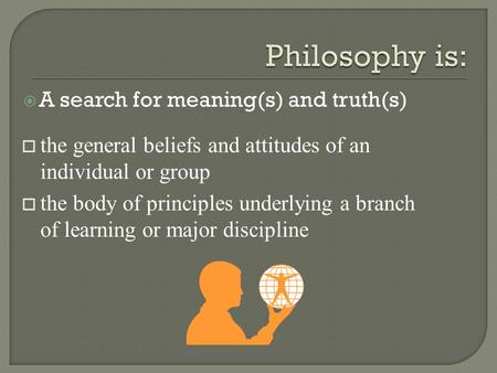  A search for meaning(s) and truth(s) o the general beliefs and attitudes of an individual or group o the body of principles underlying a branch of learning.