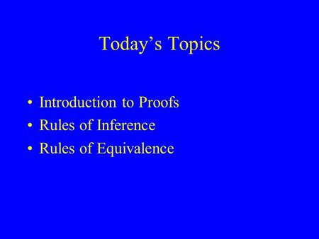 Today's Topics Introduction to Proofs Rules of Inference Rules of Equivalence.