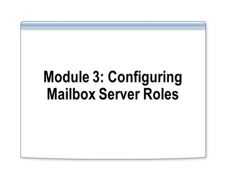 Module 3: Configuring Mailbox Server Roles. Overview Overview of Exchange Server 2007 Administration Tools Implementing Mailbox Server Roles Managing.
