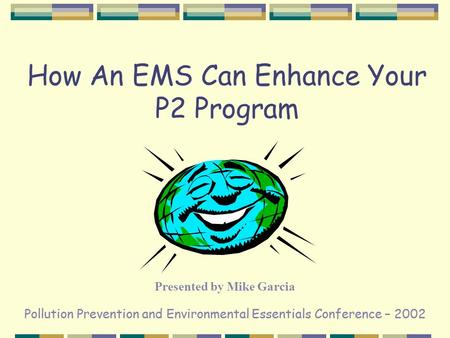 Pollution Prevention and Environmental Essentials Conference – 2002 How An EMS Can Enhance Your P2 Program Presented by Mike Garcia.