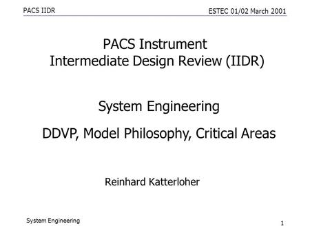PACS IIDR ESTEC 01/02 March 2001 System Engineering 1 PACS Instrument Intermediate Design Review (IIDR) Reinhard Katterloher System Engineering DDVP, Model.
