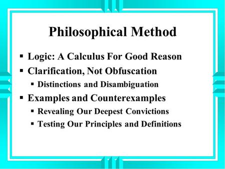 Philosophical Method  Logic: A Calculus For Good Reason  Clarification, Not Obfuscation  Distinctions and Disambiguation  Examples and Counterexamples.