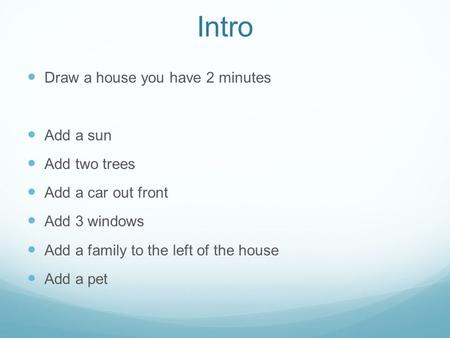 Intro Draw a house you have 2 minutes Add a sun Add two trees Add a car out front Add 3 windows Add a family to the left of the house Add a pet.