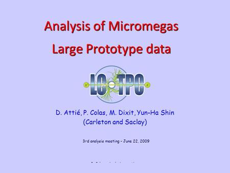 June 22, 2009 P. Colas - Analysis meeting 1 D. Attié, P. Colas, M. Dixit, Yun-Ha Shin (Carleton and Saclay) Analysis of Micromegas Large Prototype data.