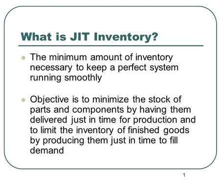 1 What is JIT Inventory? The minimum amount of inventory necessary to keep a perfect system running smoothly Objective is to minimize the stock of parts.