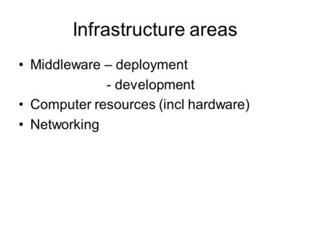 Infrastructure areas Middleware – deployment - development Computer resources (incl hardware) Networking.