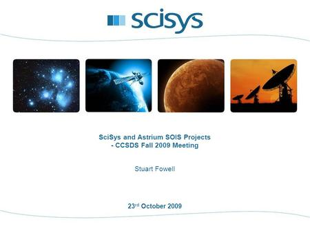 23 rd October 2009 Stuart Fowell SciSys and Astrium SOIS Projects - CCSDS Fall 2009 Meeting.
