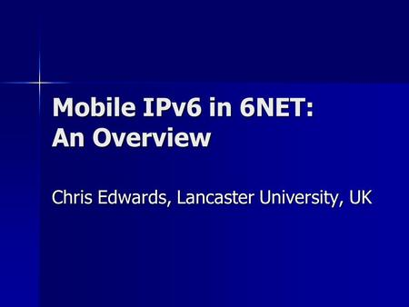 Mobile IPv6 in 6NET: An Overview Chris Edwards, Lancaster University, UK.