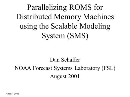 August 2001 Parallelizing ROMS for Distributed Memory Machines using the Scalable Modeling System (SMS) Dan Schaffer NOAA Forecast Systems Laboratory (FSL)