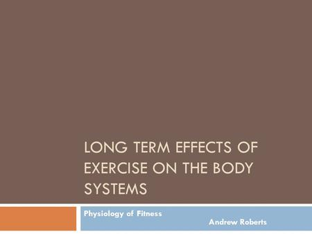 LONG TERM EFFECTS OF EXERCISE ON THE BODY SYSTEMS Physiology of Fitness Andrew Roberts.