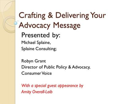 Crafting & Delivering Your Advocacy Message Presented by: Michael Splaine, Splaine Consulting; Robyn Grant Director of Public Policy & Advocacy, Consumer.