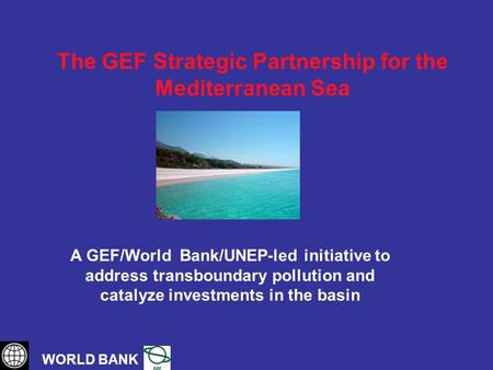 The GEF Strategic Partnership for the Mediterranean Sea WORLD BANK A GEF/World Bank/UNEP-led initiative to address transboundary pollution and catalyze.