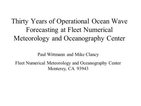 Thirty Years of Operational Ocean Wave Forecasting at Fleet Numerical Meteorology and Oceanography Center Paul Wittmann and Mike Clancy Fleet Numerical.