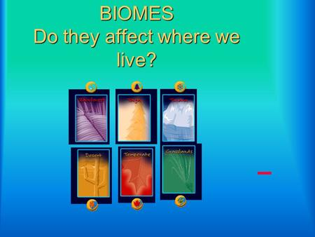 BIOMES Do they affect where we live?