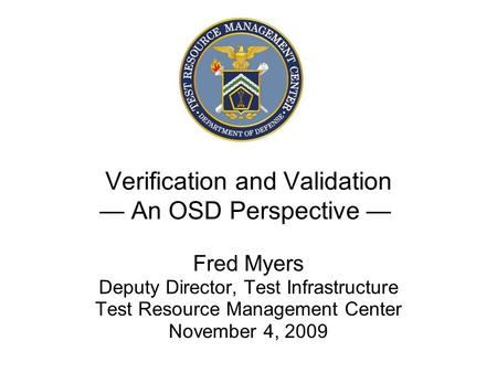 Verification and Validation — An OSD Perspective — Fred Myers Deputy Director, Test Infrastructure Test Resource Management Center November 4, 2009.