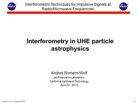 0 April 22, 2013 A. Romero-Wolf Interferometry in UHE particle astrophysics Andres Romero-Wolf Jet Propulsion Laboratory, California Institute of Technology.