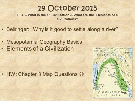 19 October 2015 E.Q. – What is the 1 st Civilization & What are the Elements of a civilizations? Bellringer: Why is it good to settle along a river? Mesopotamia.
