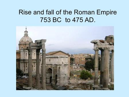Rise and fall of the Roman Empire 753 BC to 475 AD.