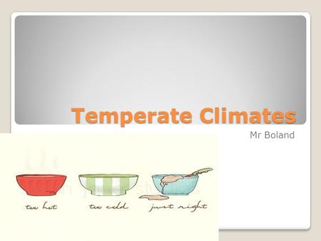 Temperate Climates Mr Boland.