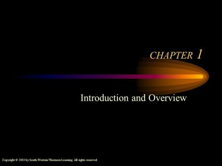 Copyright © 2003 by South-Western/Thomson Learning. All rights reserved. CHAPTER 1 Introduction and Overview.
