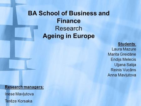 BA School of Business and Finance Research Ageing in Europe Students: Laura Mazure Marita Greidāne Endijs Melecis Uļjana Salija Reinis Vucāns Anna Mavļutova.