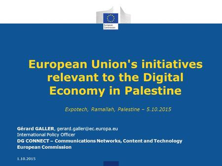 European Union's initiatives relevant to the Digital Economy in Palestine Gérard GALLER, International Policy Officer DG CONNECT.