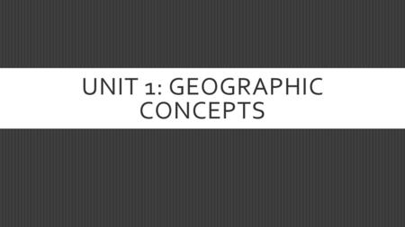 UNIT 1: GEOGRAPHIC CONCEPTS. THE STUDENT WILL BE ABLE TO…  Understand and apply geographic terms and concepts  Geographic concepts include location,