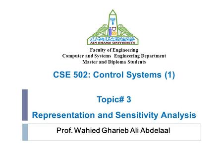 Prof. Wahied Gharieb Ali Abdelaal CSE 502: Control Systems (1) Topic# 3 Representation and Sensitivity Analysis Faculty of Engineering Computer and Systems.