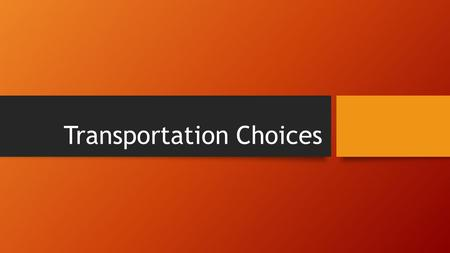 Transportation Choices. Focus Questions/Objectives 1.What is mass transit? 2.What is the most common form of private transportation? 3.What are some of.