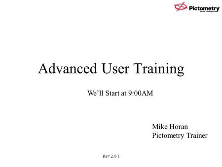 Rev 2.6 1 Advanced User Training We'll Start at 9:00AM Mike Horan Pictometry Trainer.