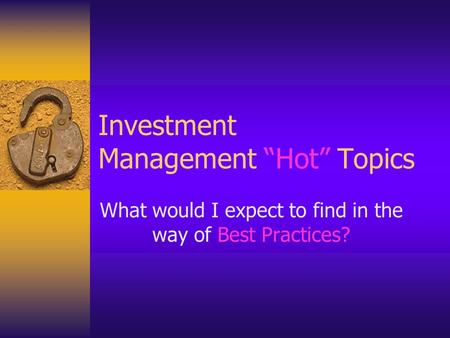 "Investment Management ""Hot"" Topics What would I expect to find in the way of Best Practices?"