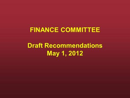 FINANCE COMMITTEE Draft Recommendations May 1, 2012.