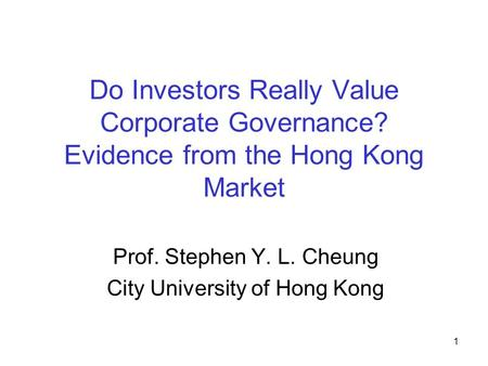 1 Do Investors Really Value Corporate Governance? Evidence from the Hong Kong Market Prof. Stephen Y. L. Cheung City University of Hong Kong.