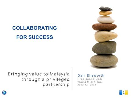 Bringing value to Malaysia through a privileged partnership Dan Ellsworth President & CEO World Micro, Inc. June 13, 2011 COLLABORATING FOR SUCCESS.