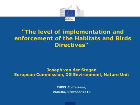 The level of implementation and enforcement of the Habitats and Birds Directives Joseph van der Stegen European Commission, DG Environment, Nature Unit.